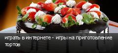 играть в интернете - игры на приготовление тортов