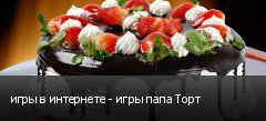 игры в интернете - игры папа Торт