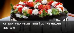 каталог игр- игры папа Торт на нашем портале