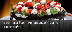 игры папа Торт - интересные игры на нашем сайте