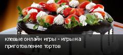 клевые онлайн игры - игры на приготовление тортов