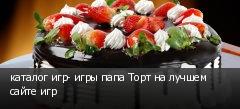 каталог игр- игры папа Торт на лучшем сайте игр