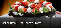 online игры - игры делать Торт