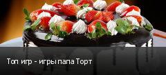 Топ игр - игры папа Торт