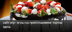 сайт игр- игры на приготовление тортов здесь
