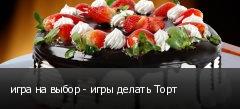 игра на выбор - игры делать Торт