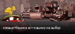 клевые Машина ест машину на выбор