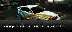 топ игр- Тюнинг машины на нашем сайте