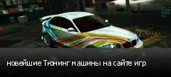 новейшие Тюнинг машины на сайте игр