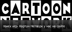 поиск игр- Картун Нетворк у нас на сайте