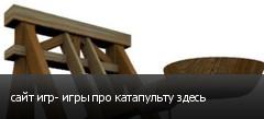 сайт игр- игры про катапульту здесь