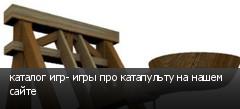каталог игр- игры про катапульту на нашем сайте