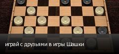 играй с друзьями в игры Шашки