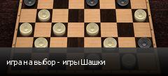 игра на выбор - игры Шашки