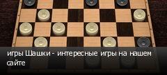 игры Шашки - интересные игры на нашем сайте