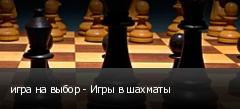 игра на выбор - Игры в шахматы
