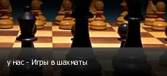 у нас - Игры в шахматы