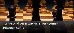 топ игр- Игры в шахматы на лучшем игровом сайте