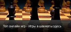 Топ онлайн игр - Игры в шахматы здесь