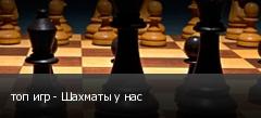 топ игр - Шахматы у нас