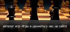 каталог игр- Игры в шахматы у нас на сайте
