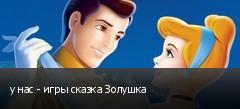 у нас - игры сказка Золушка