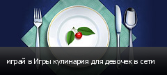 играй в Игры кулинария для девочек в сети