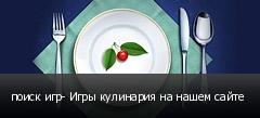 поиск игр- Игры кулинария на нашем сайте