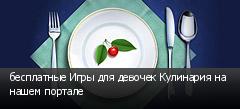 бесплатные Игры для девочек Кулинария на нашем портале