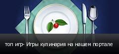 топ игр- Игры кулинария на нашем портале