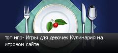 топ игр- Игры для девочек Кулинария на игровом сайте