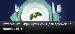 каталог игр- Игры кулинария для девочек на нашем сайте