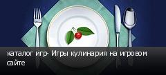 каталог игр- Игры кулинария на игровом сайте