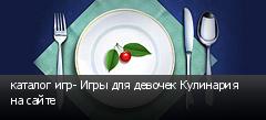 каталог игр- Игры для девочек Кулинария на сайте