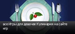 все Игры для девочек Кулинария на сайте игр