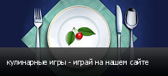 кулинарные игры - играй на нашем сайте
