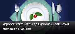 игровой сайт- Игры для девочек Кулинария на нашем портале