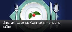 Игры для девочек Кулинария - у нас на сайте