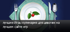лучшие Игры кулинария для девочек на лучшем сайте игр