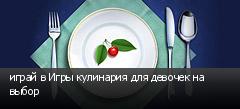 играй в Игры кулинария для девочек на выбор