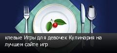 клевые Игры для девочек Кулинария на лучшем сайте игр