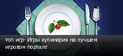 топ игр- Игры кулинария на лучшем игровом портале