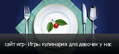сайт игр- Игры кулинария для девочек у нас