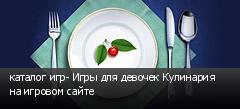 каталог игр- Игры для девочек Кулинария на игровом сайте