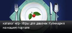 каталог игр- Игры для девочек Кулинария на нашем портале