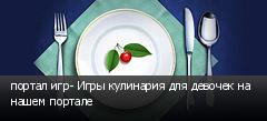 портал игр- Игры кулинария для девочек на нашем портале