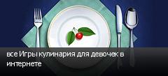 все Игры кулинария для девочек в интернете