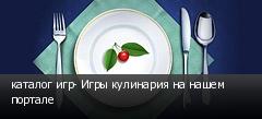 каталог игр- Игры кулинария на нашем портале