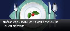 любые Игры кулинария для девочек на нашем портале
