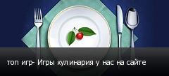 топ игр- Игры кулинария у нас на сайте